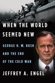 When the World Seemed New - George H. W. Bush and the End of the Cold War ebook by Jeffrey A. Engel