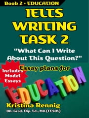IELTS Writing Task 2. 'What Can I Write About This Question?' Book 2 Education ebook by Kristina Rennig