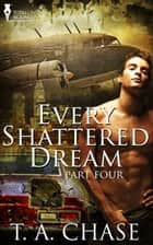 Every Shattered Dream: Part Four ebook by T.A. Chase