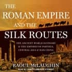 The Roman Empire and the Silk Routes - The Ancient World Economy and the Empires of Parthia, Central Asia and Han China audiobook by Raoul McLaughlin