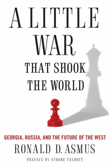 A Little War That Shook the World - Georgia, Russia, and the Future of the West ebook by Ronald Asmus