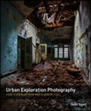 Urban Exploration Photography - A Guide to Creating and Editing Images of Abandoned Places ebook by Todd Sipes