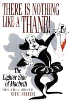 There Is Nothing Like a Thane! - The Lighter Side of Macbeth ebook by Clive Francis