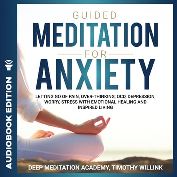 Guided Meditation for Anxiety - Letting Go of Pain, Over-Thinking, OCD, Depression, Worry, Stress With Emotional Healing and Inspired Living audiobook by Timothy Willink