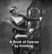 A Book of Operas: Their Histories, Their Plots, and Their Music ebook by Henry Edward Krehbiel
