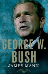 George W. Bush - The American Presidents Series: The 43rd President, 2001-2009 ebook by James Mann