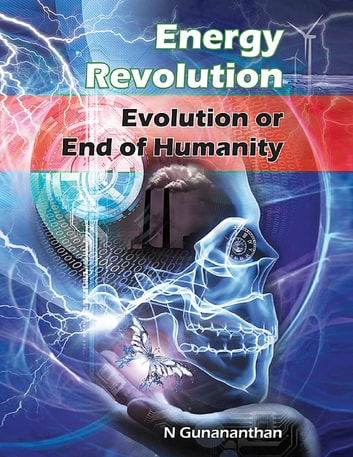 Energy Revolution: Evolution or End of Humanity ebook by Gunananthan N