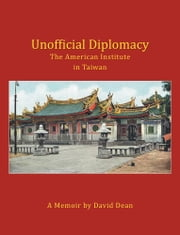 Unofficial Diplomacy - The American Institute in Taiwan: A Memoir ebook by David Dean