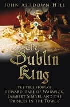 Dublin King - The True Story of Edward, Earl of Warwick, Lambert Simnel and the 'Princes in the Tower' ebook by John Ashdown-Hill