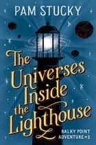 The Universes Inside the Lighthouse - Balky Point Adventure #1 ebook by Pam Stucky
