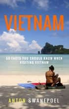 Vietnam: 50 Facts You Should Know When Visiting Vietnam ebook by Anton Swanepoel