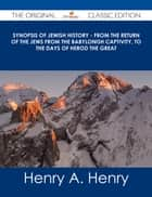 Synopsis of Jewish History - From the Return of the Jews from the Babylonish Captivity, to the Days of Herod the Great - The Original Classic Edition ebook by Henry A. Henry