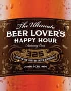 The Ultimate Beer Lover's Happy Hour - Over 325 Recipes for Your Favorite Bar Snacks and Beer Cocktails ebook by John Schlimm