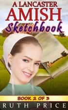 A Lancaster Amish Sketchbook - Book 2 - A Lancaster Amish Sketchbook Serial (Amish Faith Through Fire), #2 ebook by Ruth Price