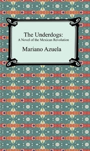 The Underdogs: A Novel of the Mexican Revolution ebook by Mariano Azuela