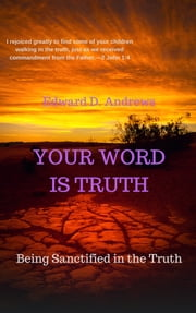 YOUR WORD IS TRUTH - Being Sanctified in the Truth ebook by Edward D. Andrews