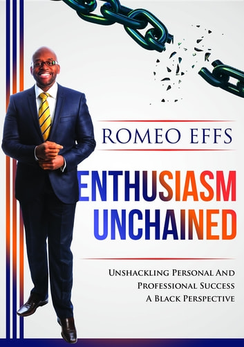 Enthusiasm Unchained - Unshackling Personal and Professional Success. A Black Perspective ebook by Romeo Effs