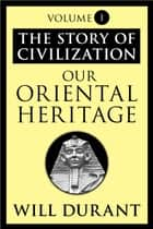 Our Oriental Heritage - The Story of Civilization, Volume I ebook by Will Durant