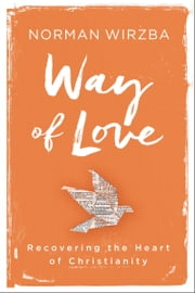 Way of Love - Recovering the Heart of Christianity ebook by Norman Wirzba