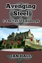 Avenging Steel 1: The Fall of Edinburgh ebook by Ian Hall