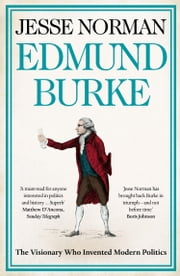Edmund Burke: The Visionary Who Invented Modern Politics ebook by Jesse Norman