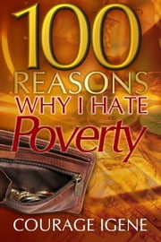 100 Reasons Why I Hate Poverty ebook by Courage Igene