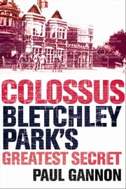 Colossus - Bletchley Park's Greatest Secret ebook by Paul Gannon