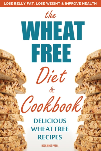 The Wheat Free Diet & Cookbook: Lose Belly Fat, Lose Weight, and Improve Health with Delicious Wheat Free Recipes ebook by Rockridge Press