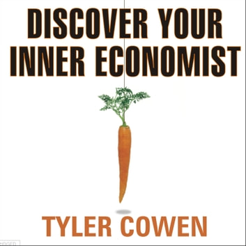 Discover Your Inner Economist - Use Incentives to Fall in Love, Survive Your Next Meeting, and Motivate Your Dentist audiobook by Tyler Cowen