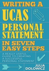 Writing a UCAS Personal Statement in Seven Easy Steps - A really useful guide to creating a successful personal statement ebook by Julia Dolowicz