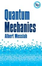 Quantum Mechanics ebook by Albert Messiah