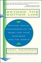 Beyond The Bottom Line - Putting Social Responsibility To Work For Your Business And The World ebook by Joel Makower