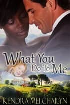 What You Do To Me ebook by Kendra Mei Chailyn