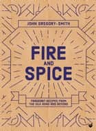Fire and Spice - Fragrant recipes from the Silk Road and beyond ebook by John Gregory-Smith