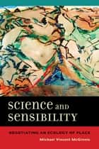Science and Sensibility - Negotiating an Ecology of Place ebook by Michael Vincent McGinnis