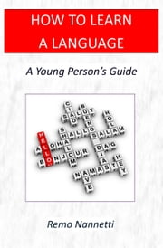 How To Learn A Language: A Young Person's Guide ebook by Remo Nannetti