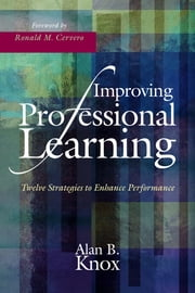 Improving Professional Learning - Twelve Strategies to Enhance Performance ebook by Alan B. Knox,Ronald M. Cervero