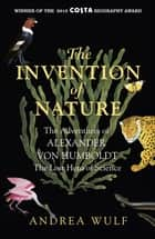 The Invention of Nature - The Adventures of Alexander von Humboldt, the Lost Hero of Science: Costa & Royal Society Prize Winner eBook by Andrea Wulf