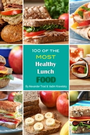100 of the Most Healthy Lunch Food ebook by Alexander Trost/Vadim Kravetsky