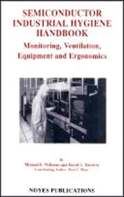 Semiconductor Industrial Hygiene Handbook: Monitoring, Ventiliation, Equipment and Ergonomics ebook by Baldwin, David G.