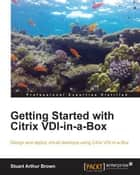 Getting Started with Citrix VDI-in-a-Box ebook by Stuart Arthur Brown