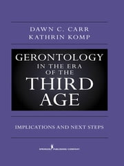 Gerontology in the Era of the Third Age - Implications and Next Steps ebook by Dawn C. Carr, PhD,Kathrin S. Komp, PhD (C)
