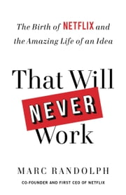 That Will Never Work - The Birth of Netflix and the Amazing Life of an Idea eBook by Marc Randolph