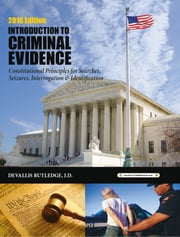 2016 Criminal Evidence: Introduction to Constitutional Principles for Searches, Seizures, Interrogation & Identification ebook by Devallis Rutledge
