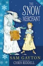 The Snow Merchant ebook by Sam Gayton, Chris Riddell