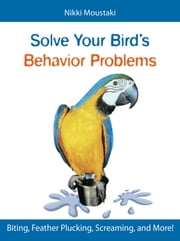 Solve Your Bird's Behavior Problems - Biting, Feather Plucking, Screaming, and More! ebook by Nikki Moustaki