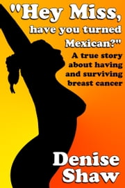 """Hey Miss, Have You Turned Mexican?"" A True Story About Having and Surviving Breast Cancer ebook by Kobo.Web.Store.Products.Fields.ContributorFieldViewModel"