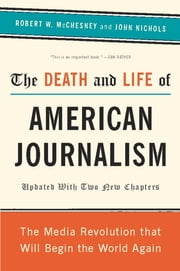 The Death and Life of American Journalism - The Media Revolution That Will Begin the World Again ebook by Robert W McChesney,John Nichols