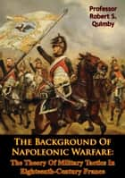 The Background Of Napoleonic Warfare: The Theory Of Military Tactics In Eighteenth-Century France ebook by Professor Robert S. Quimby