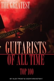 The Greatest Guitarists of All Time: Top 100 ebook by alex trostanetskiy